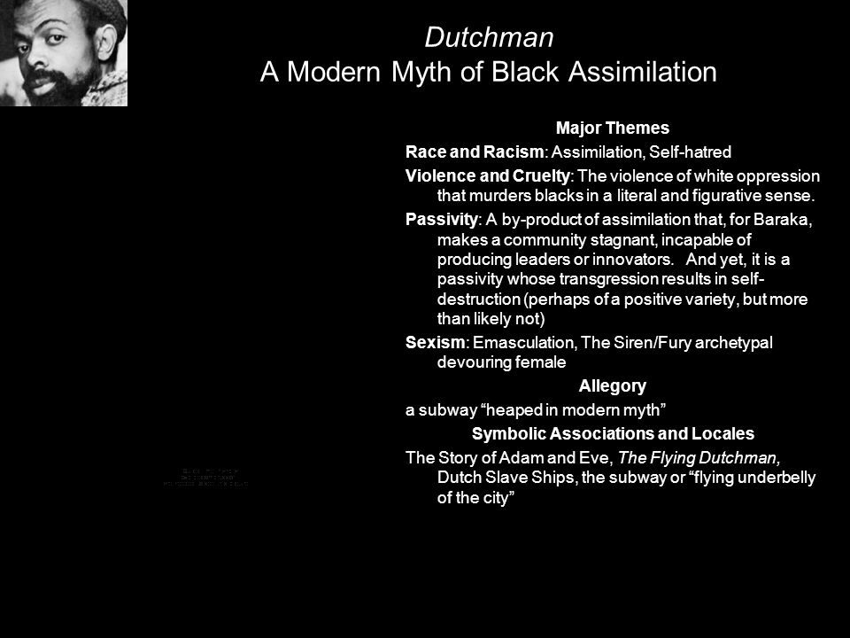 Dutchman A Modern Myth of Black Assimilation Major Themes Race and Racism: Assimilation, Self-hatred Violence and Cruelty: The violence of white oppre
