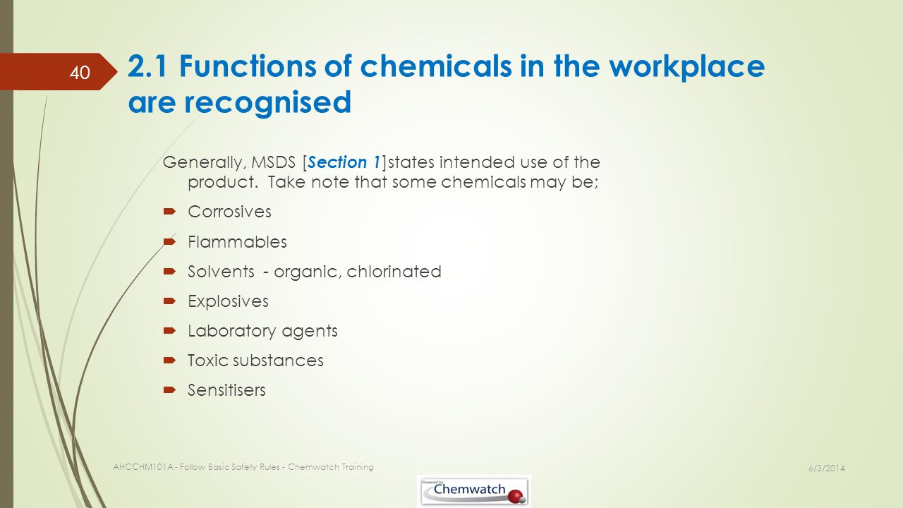 2.1 Functions of chemicals in the workplace are recognised Generally, MSDS [ Section 1 ]states intended use of the product. Take note that some chemic