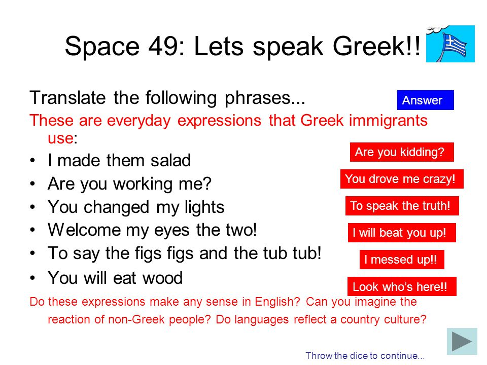 Space 49: Lets speak Greek!! Translate the following phrases... These are everyday expressions that Greek immigrants use: I made them salad Are you wo