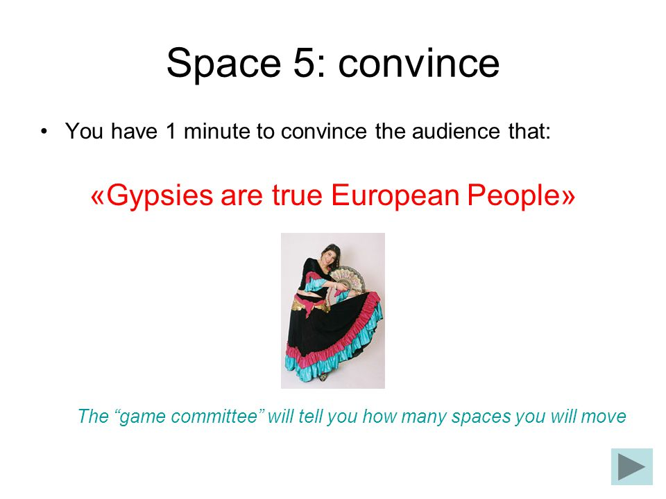 Space 5: convince You have 1 minute to convince the audience that: «Gypsies are true European People» The game committee will tell you how many spaces