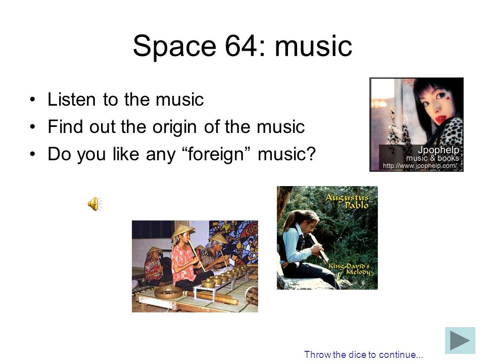 Space 64: music Listen to the music Find out the origin of the music Do you like any foreign music? Throw the dice to continue...