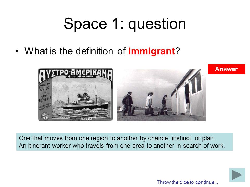 Space 1: question What is the definition of immigrant? One that moves from one region to another by chance, instinct, or plan. An itinerant worker who