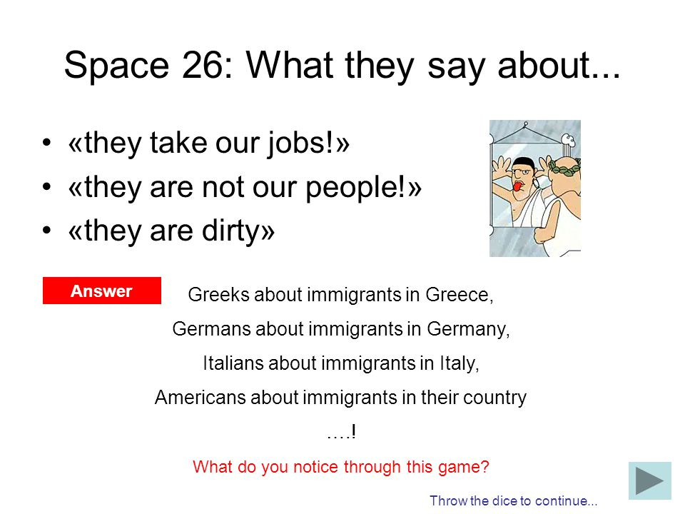 Space 26: What they say about... «they take our jobs!» «they are not our people!» «they are dirty» Throw the dice to continue... Answer Greeks about i