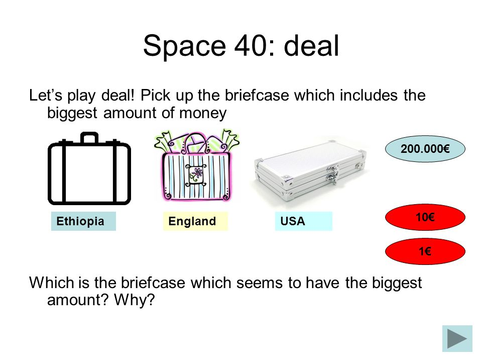 Space 40: deal Lets play deal! Pick up the briefcase which includes the biggest amount of money Which is the briefcase which seems to have the biggest
