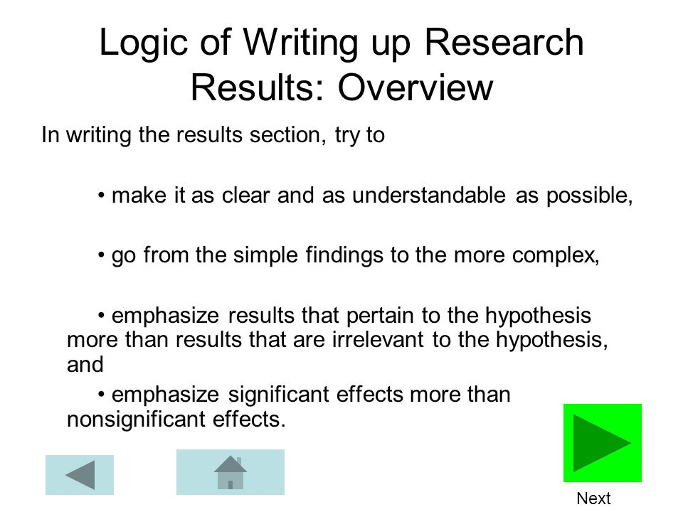 Logic of Writing up Research Results: Overview In writing the results section, try to make it as clear and as understandable as possible, go from the