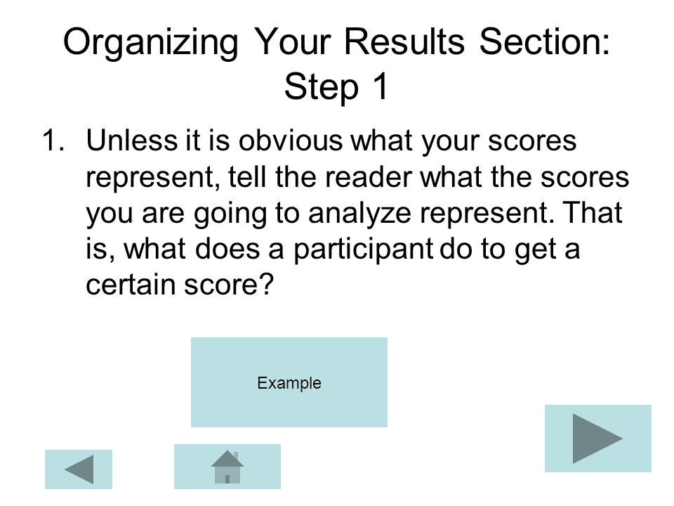 Organizing Your Results Section: Step 1 1.Unless it is obvious what your scores represent, tell the reader what the scores you are going to analyze re