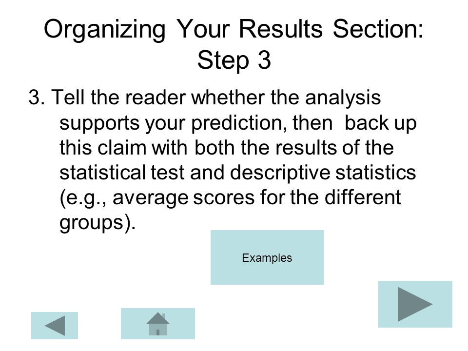 Organizing Your Results Section: Step 3 3. Tell the reader whether the analysis supports your prediction, then back up this claim with both the result