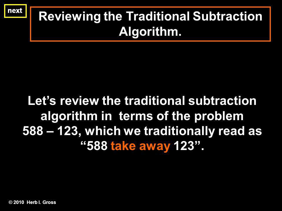 Reviewing the Traditional Subtraction Algorithm. next Lets review the traditional subtraction algorithm in terms of the problem 588 – 123, which we tr
