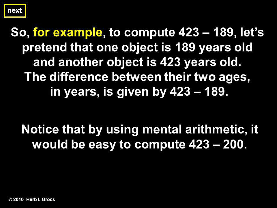 So, for example, to compute 423 – 189, lets pretend that one object is 189 years old and another object is 423 years old. The difference between their