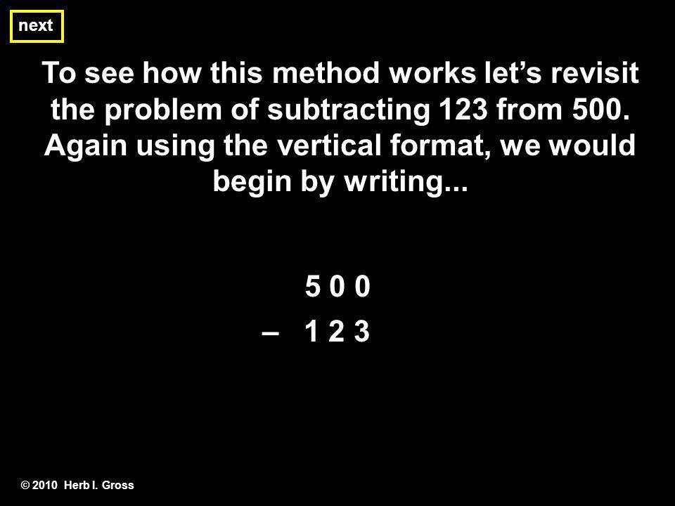 next To see how this method works lets revisit the problem of subtracting 123 from 500. Again using the vertical format, we would begin by writing...