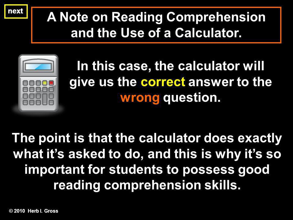 A Note on Reading Comprehension and the Use of a Calculator. next In this case, the calculator will give us the correct answer to the wrong question.