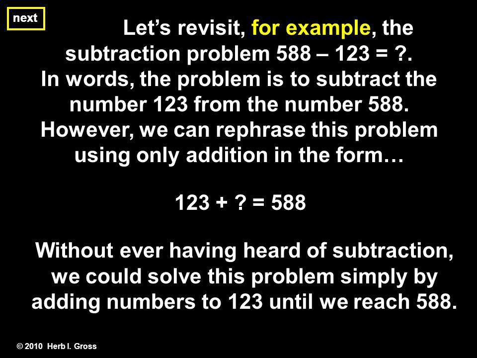next © 2010 Herb I.Gross Lets revisit, for example, the subtraction problem 588 – 123 = ?.