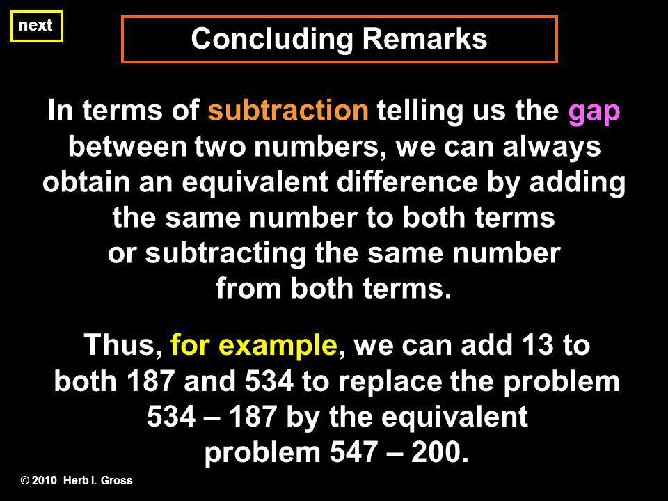 Concluding Remarks next In terms of subtraction telling us the gap between two numbers, we can always obtain an equivalent difference by adding the same number to both terms or subtracting the same number from both terms.