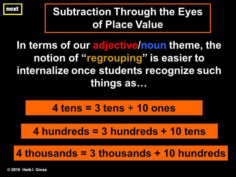 Subtraction Through the Eyes of Place Value next In terms of our adjective/noun theme, the notion of regrouping is easier to internalize once students recognize such things as… © 2010 Herb I.