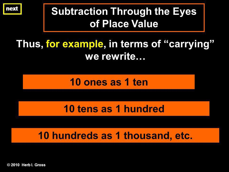 Subtraction Through the Eyes of Place Value next Thus, for example, in terms of carrying we rewrite… © 2010 Herb I. Gross 10 ones as 1 ten next 10 ten