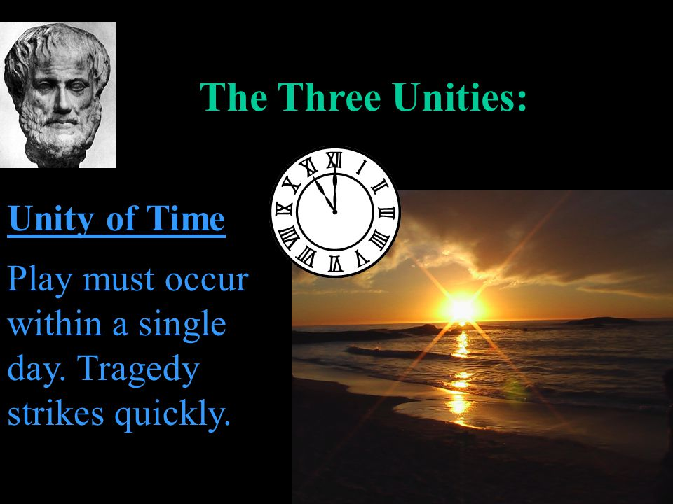The Three Unities: Unity of Time Play must occur within a single day. Tragedy strikes quickly.