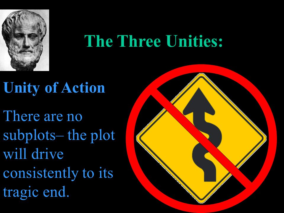 The Three Unities: Unity of Action There are no subplots– the plot will drive consistently to its tragic end.