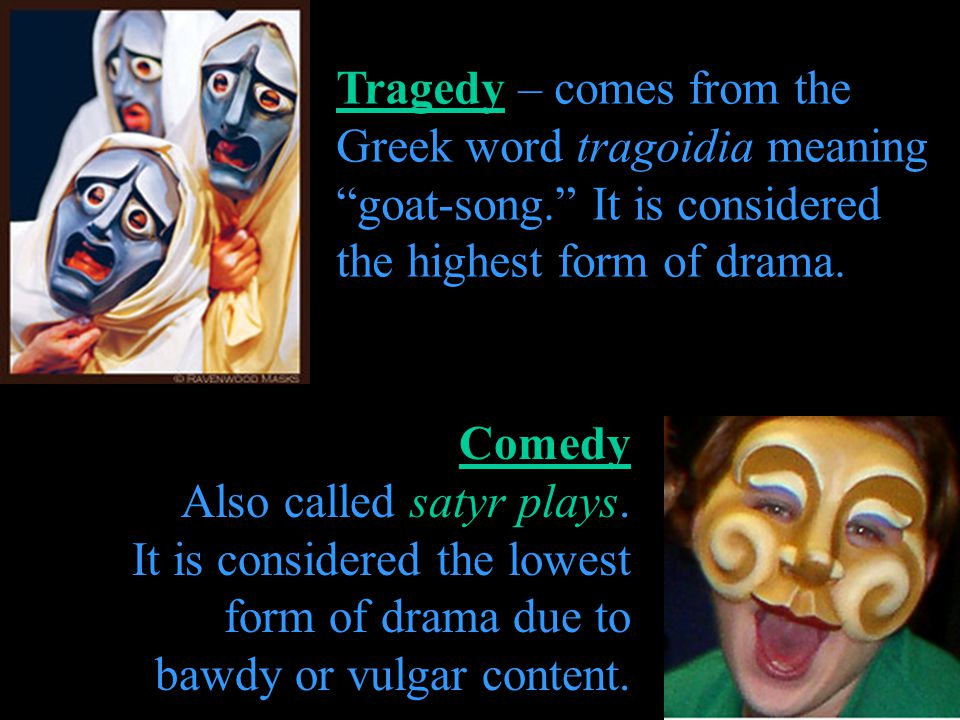Tragedy – comes from the Greek word tragoidia meaning goat-song. It is considered the highest form of drama. Comedy Also called satyr plays. It is con
