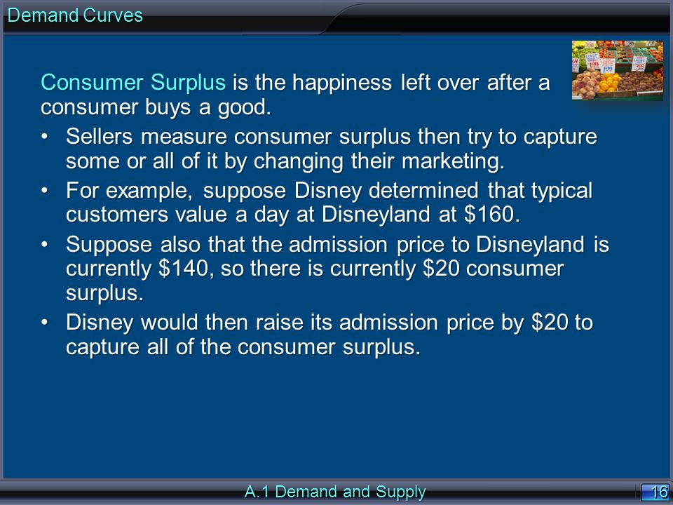 16 Consumer Surplus is the happiness left over after a consumer buys a good. Sellers measure consumer surplus then try to capture some or all of it by