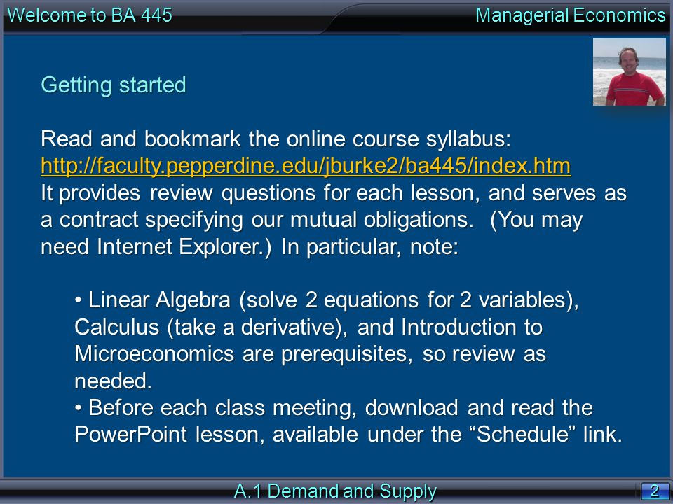 2 2 Welcome to BA 445 Managerial Economics A.1 Demand and Supply Getting started Read and bookmark the online course syllabus: http://faculty.pepperdine.edu/jburke2/ba445/index.htm It provides review questions for each lesson, and serves as a contract specifying our mutual obligations.