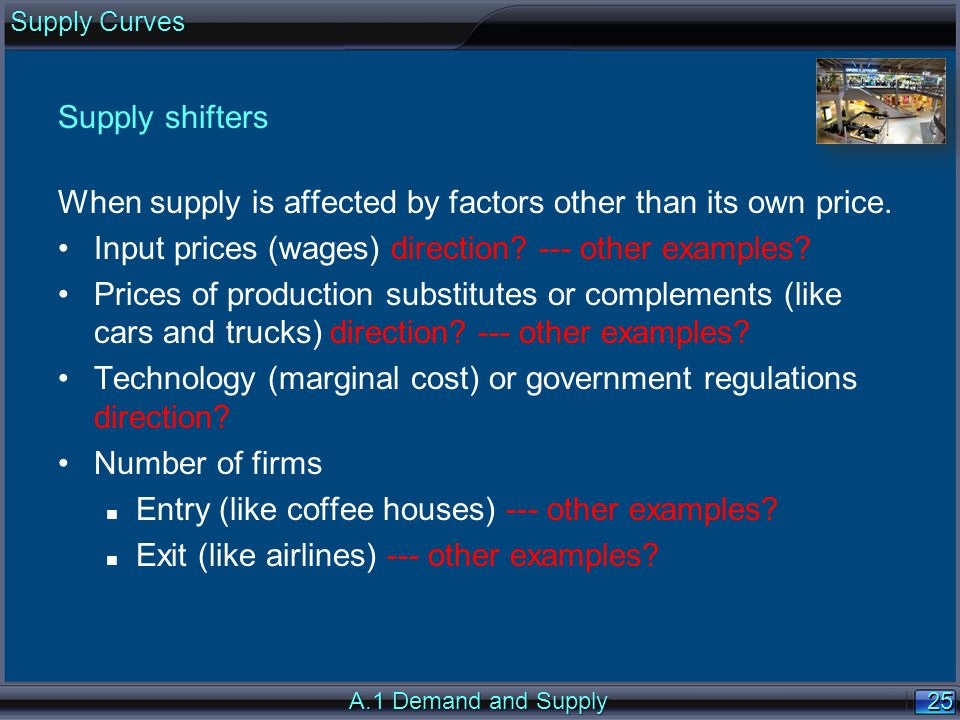 25 Supply shifters When supply is affected by factors other than its own price. Input prices (wages) direction? --- other examples? Prices of producti