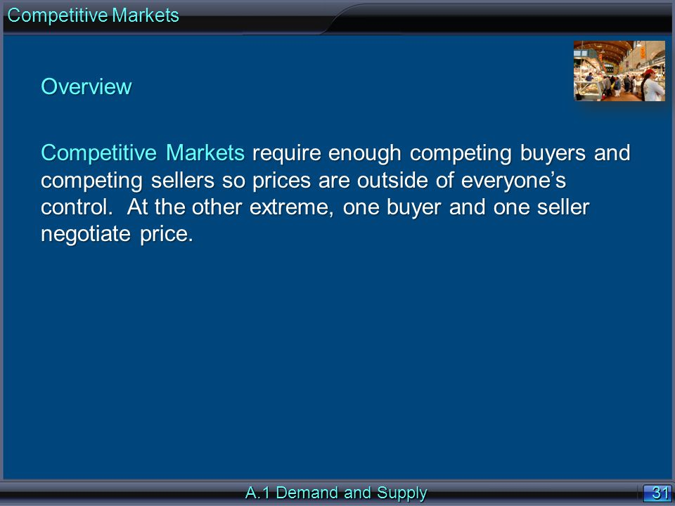 31 Overview Competitive Markets require enough competing buyers and competing sellers so prices are outside of everyones control.
