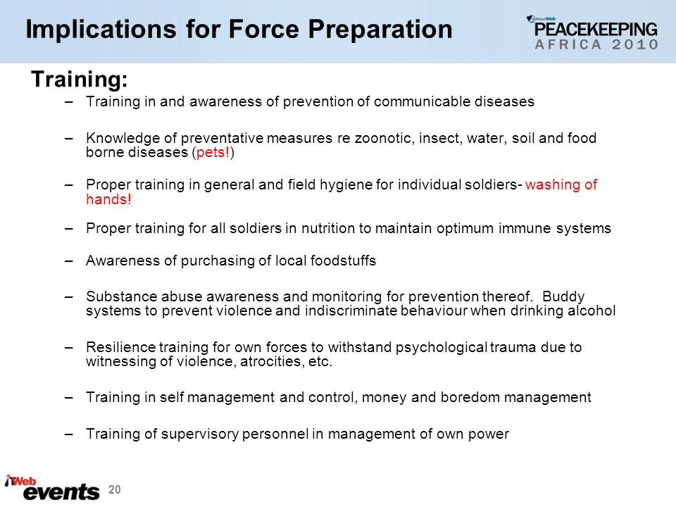 20 Implications for Force Preparation Training: –Training in and awareness of prevention of communicable diseases –Knowledge of preventative measures re zoonotic, insect, water, soil and food borne diseases (pets!) –Proper training in general and field hygiene for individual soldiers- washing of hands.