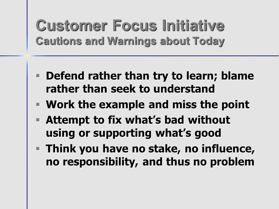 Customer Focus Initiative Warnings about Service Culture Change It takes more time than you think It takes more time than you think It also takes much longer than you think It also takes much longer than you think It is never orderly and precise It is never orderly and precise It will involve every senior leader in ways that can be awkward It will involve every senior leader in ways that can be awkward