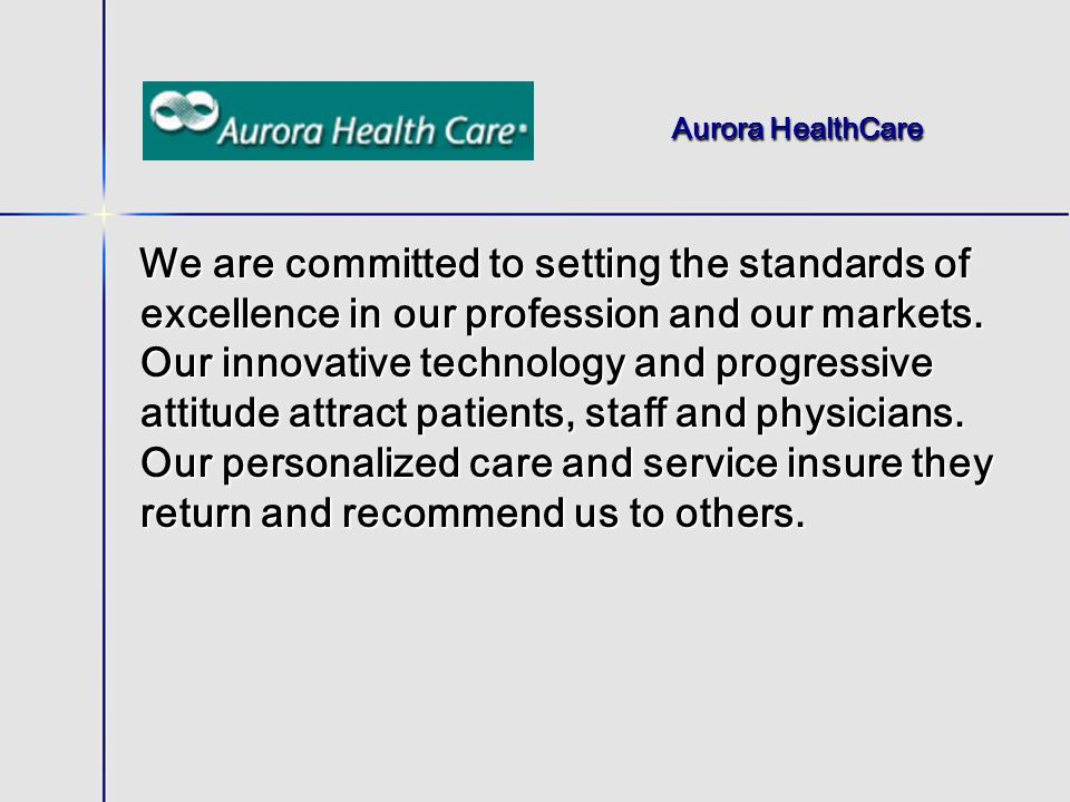 Aurora HealthCare We are committed to setting the standards of excellence in our profession and our markets.