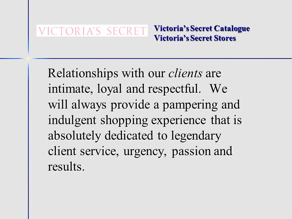 Victorias Secret Catalogue Victorias Secret Stores Relationships with our clients are intimate, loyal and respectful.