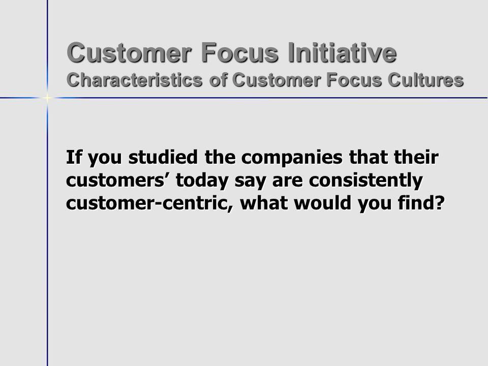 Customer Focus Initiative Creating a Customer Focus Culture Develop Customer Focus Accountability Methods for Leadership Insure Selection, Orientation and Training Support Vision Begin Service Quality Peer Review Process for Partnering Begin Customer Service Standards Development System wide FOCUS Grounding Direction