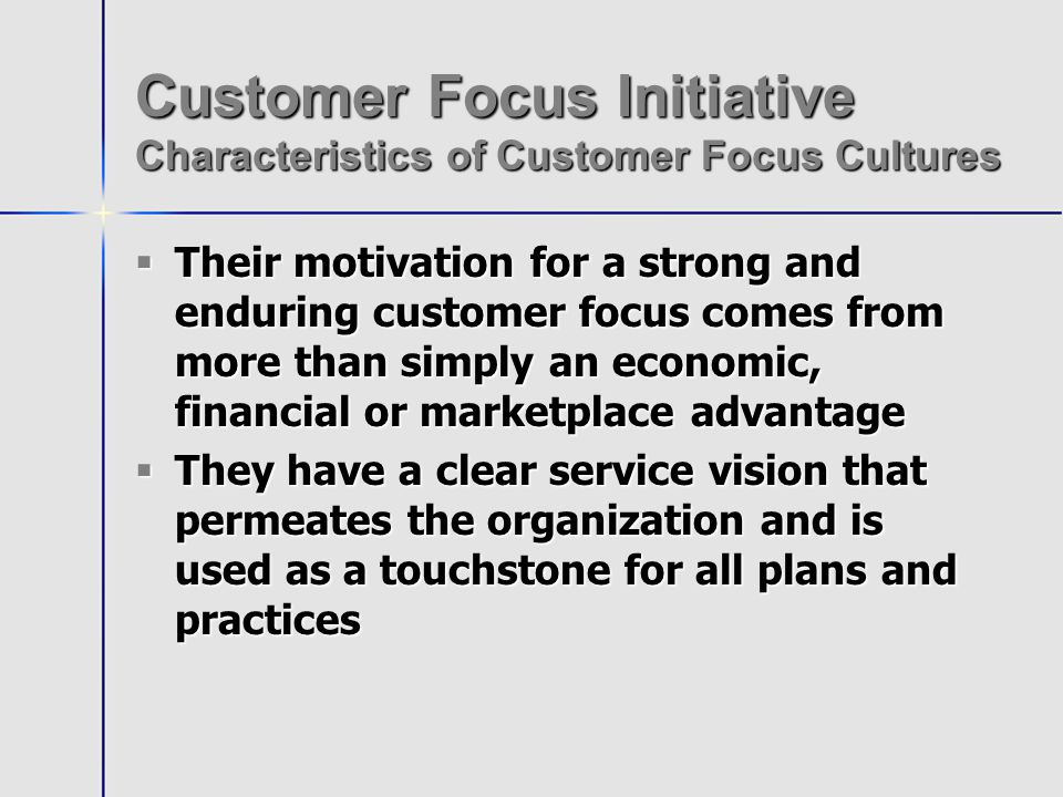 Customer Focus Initiative Characteristics of Customer Focus Cultures Their motivation for a strong and enduring customer focus comes from more than simply an economic, financial or marketplace advantage Their motivation for a strong and enduring customer focus comes from more than simply an economic, financial or marketplace advantage They have a clear service vision that permeates the organization and is used as a touchstone for all plans and practices They have a clear service vision that permeates the organization and is used as a touchstone for all plans and practices