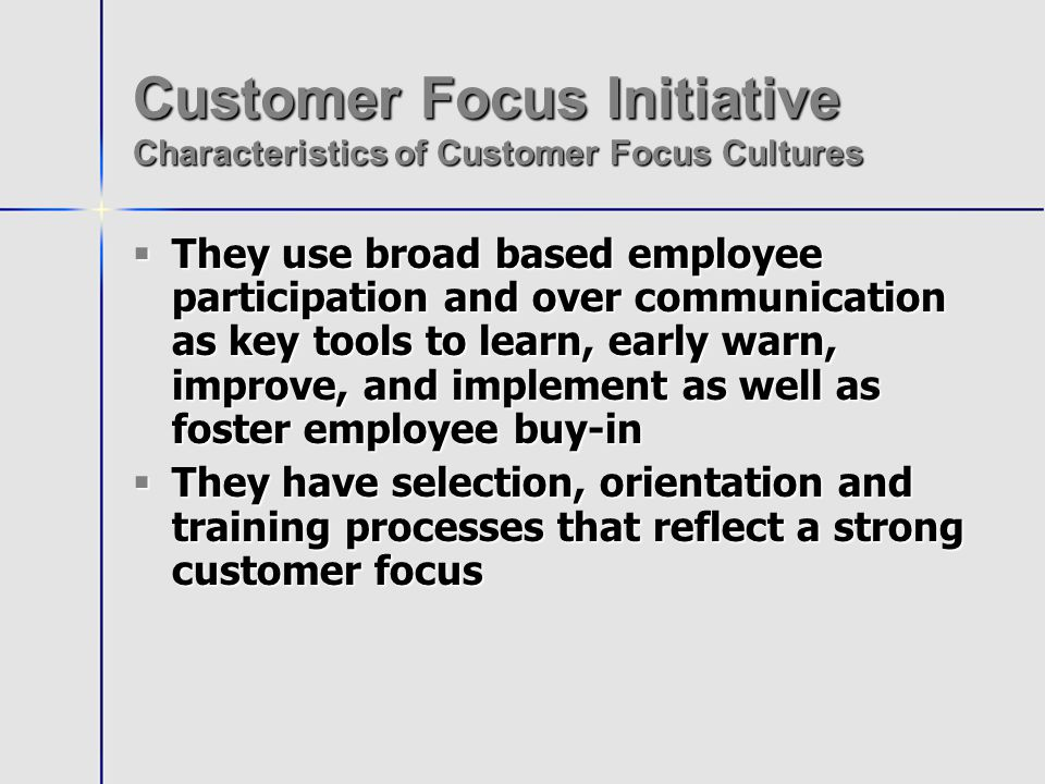 Customer Focus Initiative Characteristics of Customer Focus Cultures They use broad based employee participation and over communication as key tools to learn, early warn, improve, and implement as well as foster employee buy-in They use broad based employee participation and over communication as key tools to learn, early warn, improve, and implement as well as foster employee buy-in They have selection, orientation and training processes that reflect a strong customer focus They have selection, orientation and training processes that reflect a strong customer focus