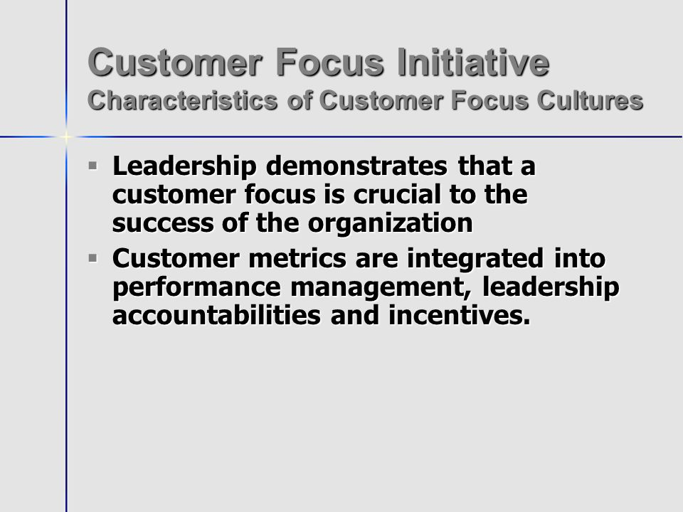 Customer Focus Initiative Characteristics of Customer Focus Cultures Leadership demonstrates that a customer focus is crucial to the success of the organization Leadership demonstrates that a customer focus is crucial to the success of the organization Customer metrics are integrated into performance management, leadership accountabilities and incentives.