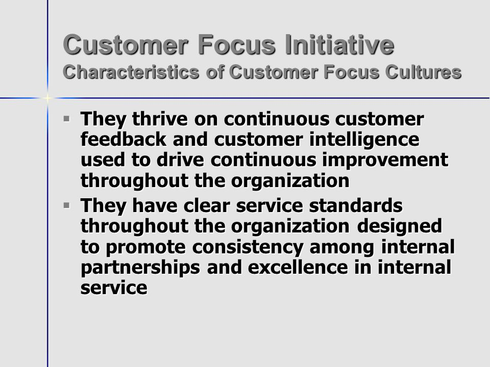 Customer Focus Initiative Characteristics of Customer Focus Cultures They thrive on continuous customer feedback and customer intelligence used to drive continuous improvement throughout the organization They thrive on continuous customer feedback and customer intelligence used to drive continuous improvement throughout the organization They have clear service standards throughout the organization designed to promote consistency among internal partnerships and excellence in internal service They have clear service standards throughout the organization designed to promote consistency among internal partnerships and excellence in internal service