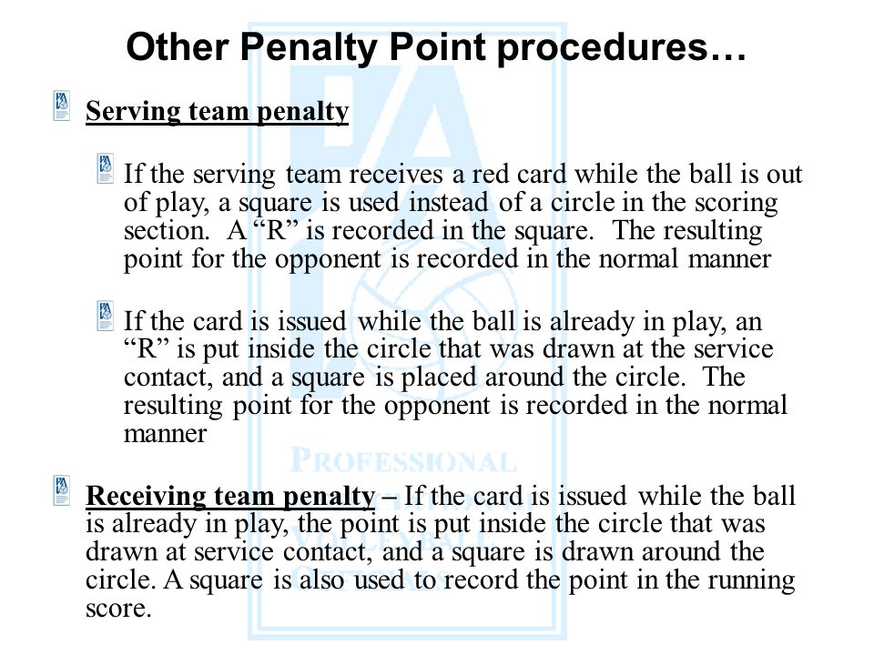 Other Penalty Point procedures… Serving team penalty If the serving team receives a red card while the ball is out of play, a square is used instead of a circle in the scoring section.
