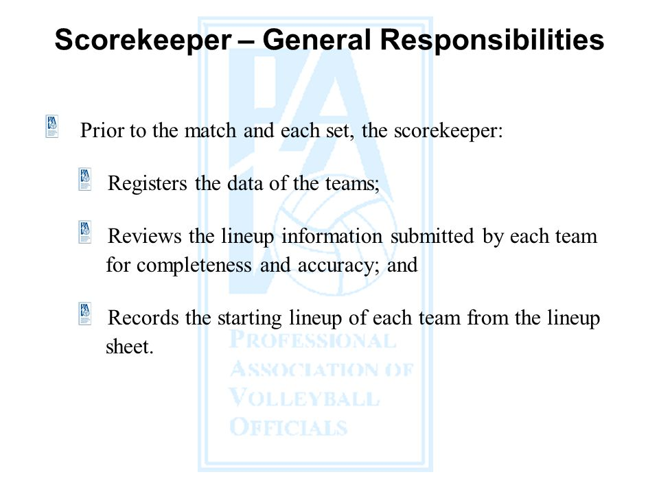 Prior to the match and each set, the scorekeeper: Registers the data of the teams; Reviews the lineup information submitted by each team for completeness and accuracy; and Records the starting lineup of each team from the lineup sheet.