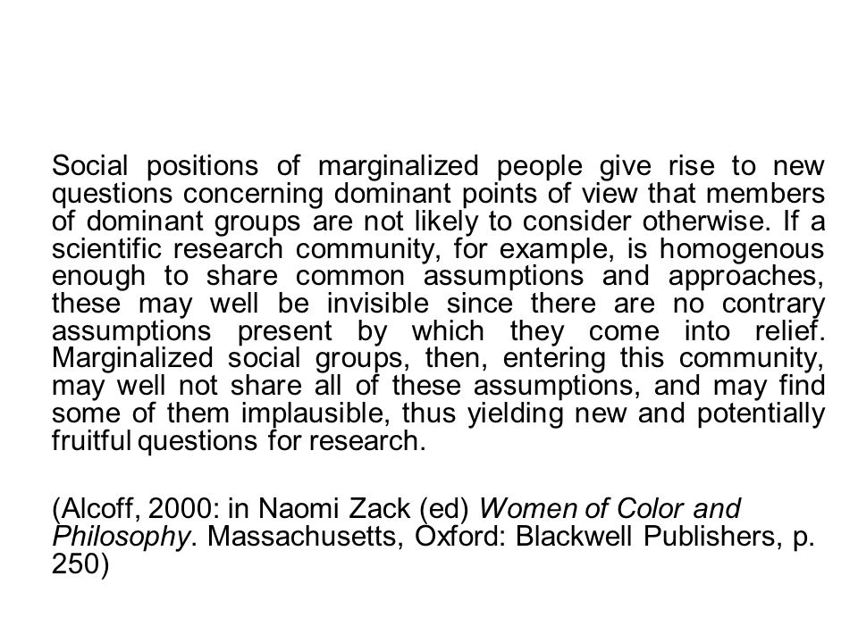 Social positions of marginalized people give rise to new questions concerning dominant points of view that members of dominant groups are not likely to consider otherwise.