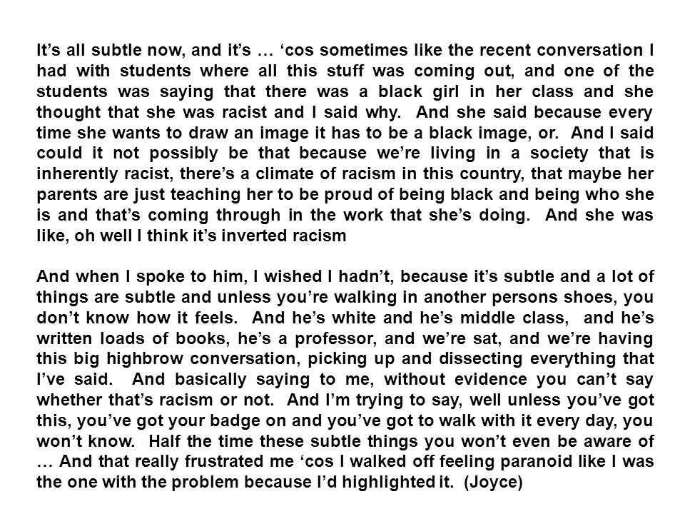 Its all subtle now, and its … cos sometimes like the recent conversation I had with students where all this stuff was coming out, and one of the students was saying that there was a black girl in her class and she thought that she was racist and I said why.