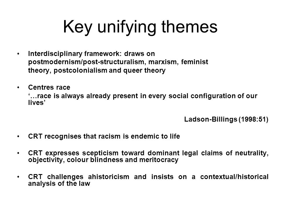 Key unifying themes Interdisciplinary framework: draws on postmodernism/post-structuralism, marxism, feminist theory, postcolonialism and queer theory Centres race …race is always already present in every social configuration of our lives Ladson-Billings (1998:51) CRT recognises that racism is endemic to life CRT expresses scepticism toward dominant legal claims of neutrality, objectivity, colour blindness and meritocracy CRT challenges ahistoricism and insists on a contextual/historical analysis of the law