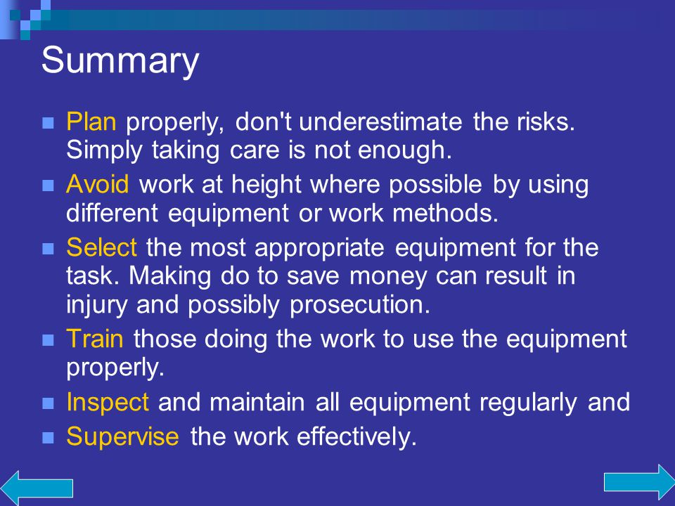 Summary Plan properly, don't underestimate the risks. Simply taking care is not enough. Avoid work at height where possible by using different equipme