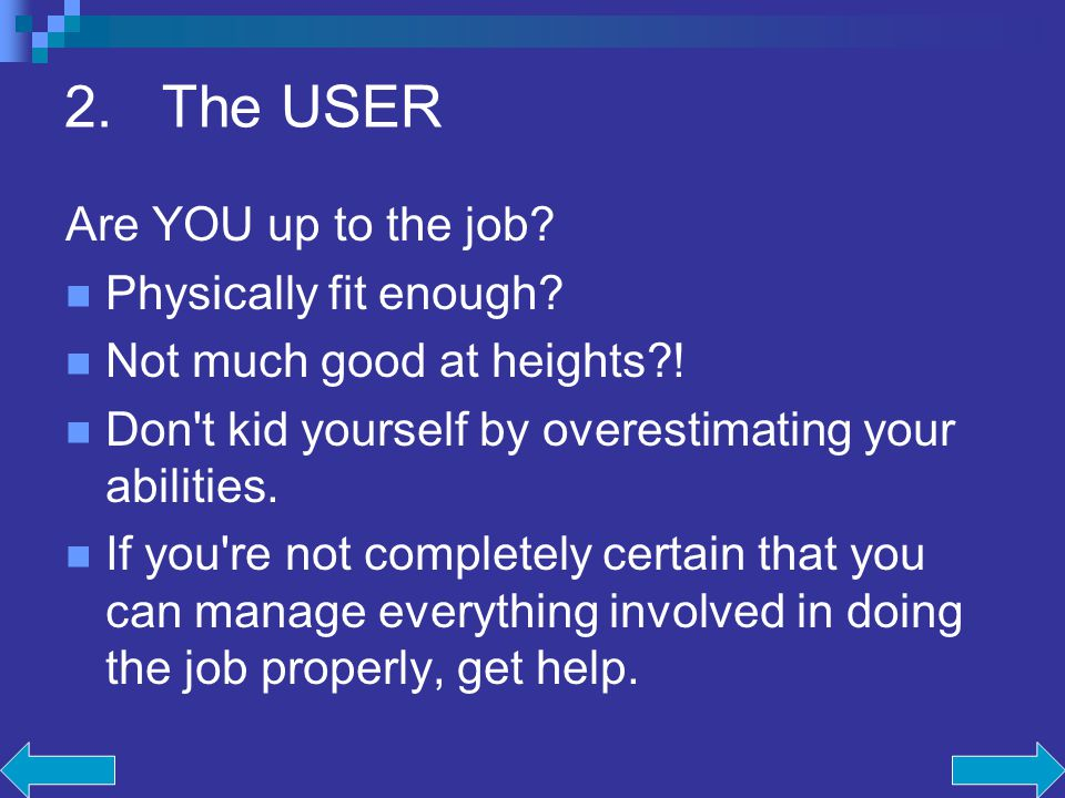 2.The USER Are YOU up to the job? Physically fit enough? Not much good at heights?! Don't kid yourself by overestimating your abilities. If you're not