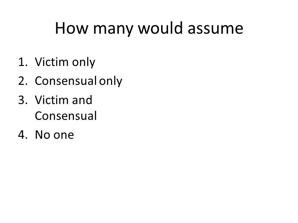 How many would assume 1.Victim only 2.Consensual only 3.Victim and Consensual 4.No one