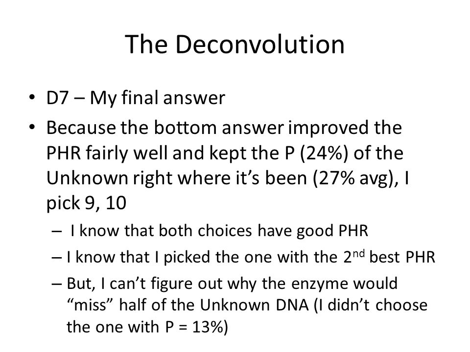 The Deconvolution D7 – My final answer Because the bottom answer improved the PHR fairly well and kept the P (24%) of the Unknown right where its been (27% avg), I pick 9, 10 – I know that both choices have good PHR – I know that I picked the one with the 2 nd best PHR – But, I cant figure out why the enzyme would miss half of the Unknown DNA (I didnt choose the one with P = 13%)
