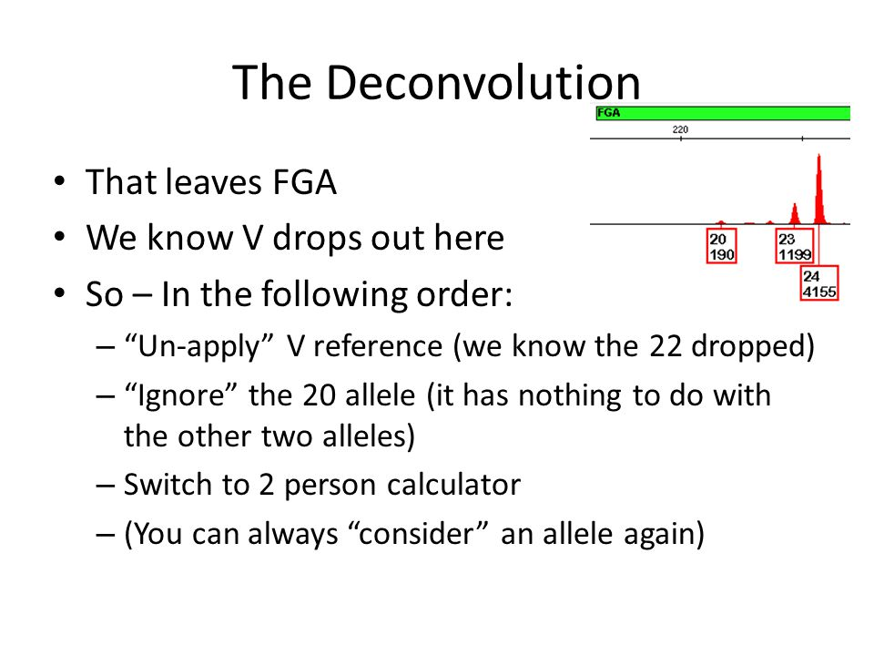 The Deconvolution That leaves FGA We know V drops out here So – In the following order: – Un-apply V reference (we know the 22 dropped) – Ignore the 20 allele (it has nothing to do with the other two alleles) – Switch to 2 person calculator – (You can always consider an allele again)