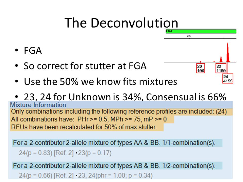 The Deconvolution FGA So correct for stutter at FGA Use the 50% we know fits mixtures 23, 24 for Unknown is 34%, Consensual is 66%