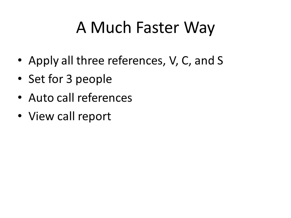 A Much Faster Way Apply all three references, V, C, and S Set for 3 people Auto call references View call report