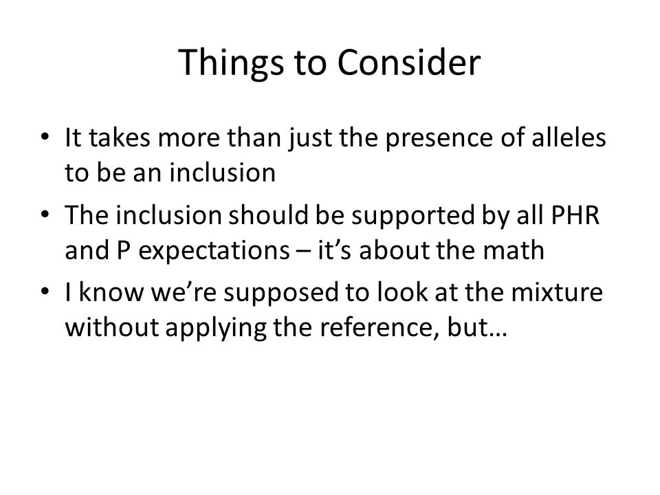 Things to Consider It takes more than just the presence of alleles to be an inclusion The inclusion should be supported by all PHR and P expectations – its about the math I know were supposed to look at the mixture without applying the reference, but…