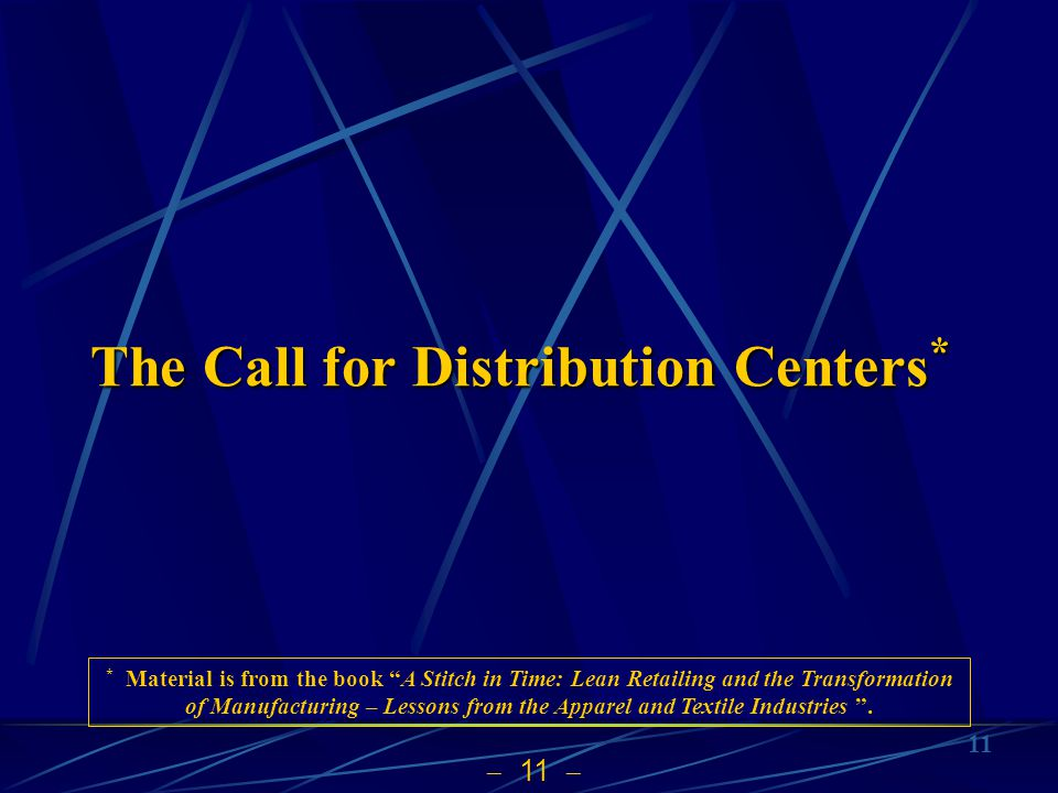 11 The Call for Distribution Centers * * Material is from the book A Stitch in Time: Lean Retailing and the Transformation of Manufacturing – Lessons from the Apparel and Textile Industries.