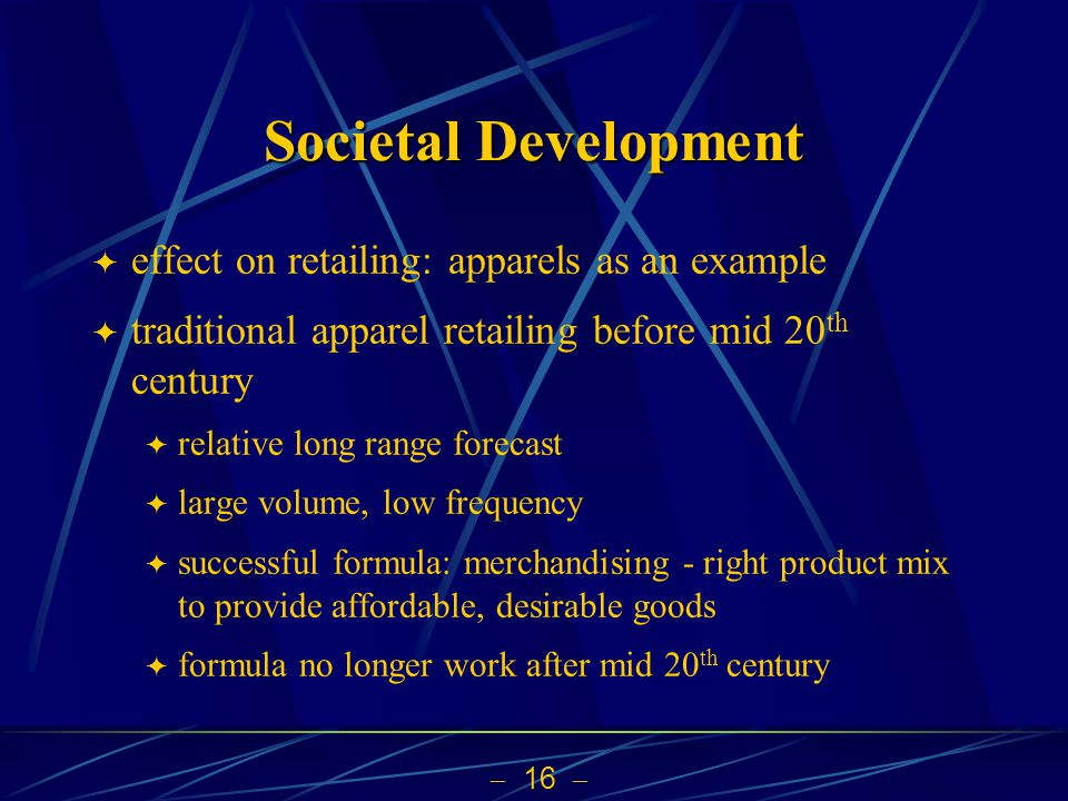 16 Societal Development effect on retailing: apparels as an example traditional apparel retailing before mid 20 th century relative long range forecast large volume, low frequency successful formula: merchandising - right product mix to provide affordable, desirable goods formula no longer work after mid 20 th century